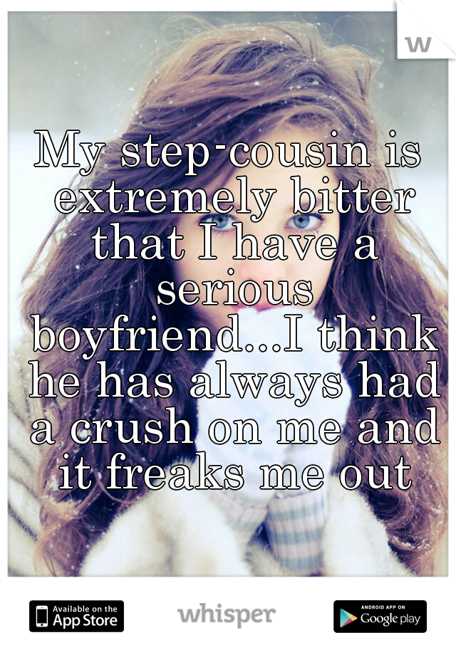 My step-cousin is extremely bitter that I have a serious boyfriend...I think he has always had a crush on me and it freaks me out