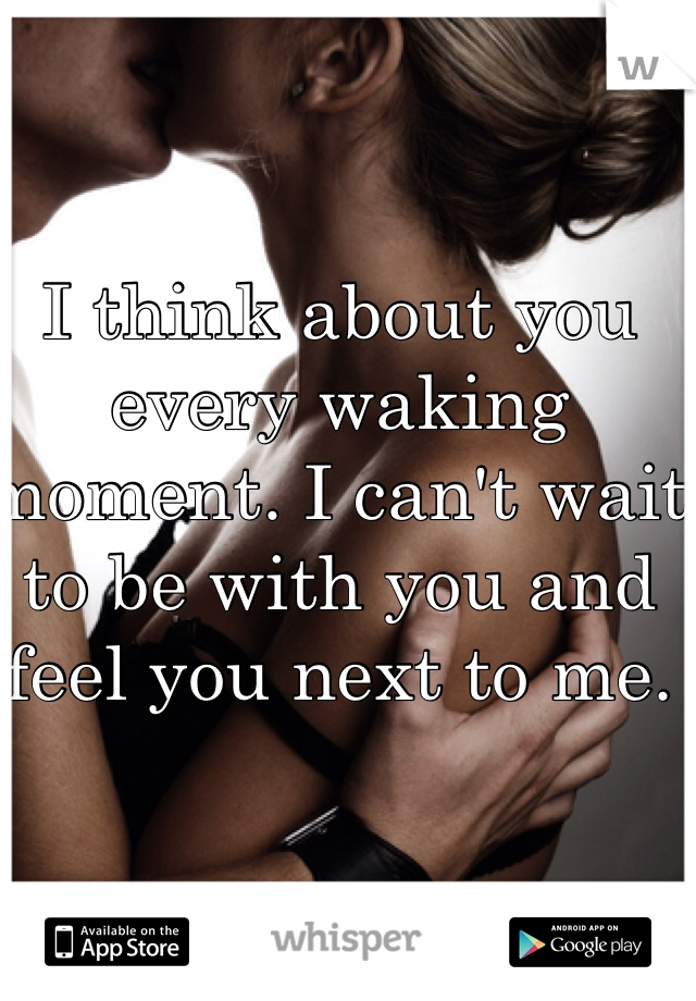 I think about you every waking moment. I can't wait to be with you and feel you next to me.