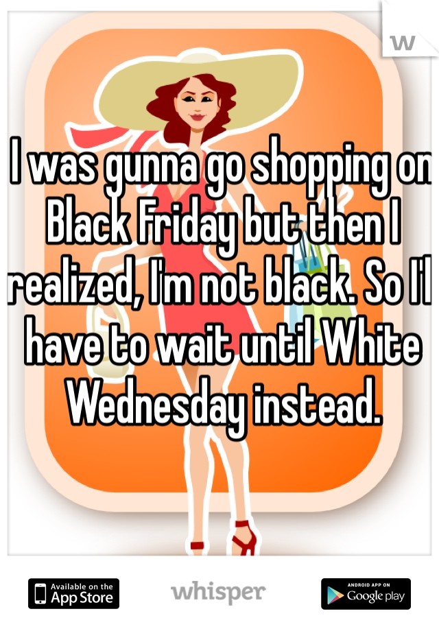 I was gunna go shopping on Black Friday but then I realized, I'm not black. So I'll have to wait until White Wednesday instead.
