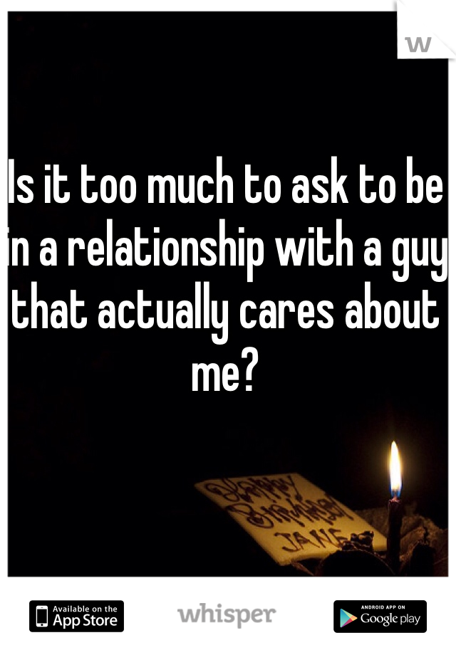 Is it too much to ask to be in a relationship with a guy that actually cares about me?