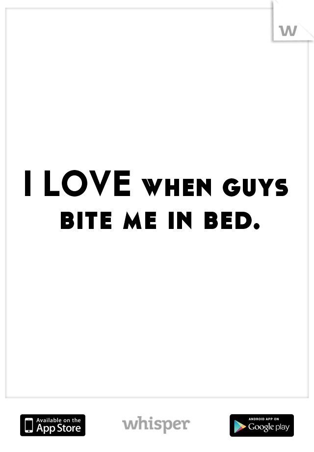 I LOVE when guys bite me in bed.