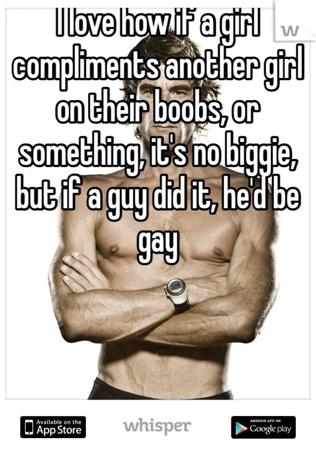 I love how if a girl compliments another girl on their boobs, or something, it's no biggie, but if a guy did it, he'd be gay