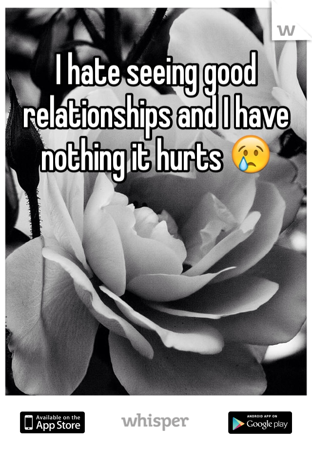 I hate seeing good relationships and I have nothing it hurts 😢