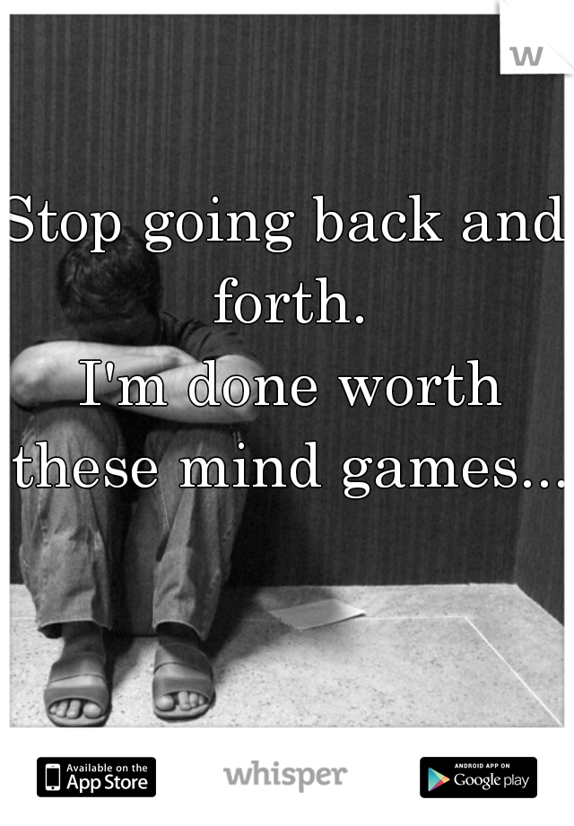 Stop going back and forth.  I'm done worth these mind games...