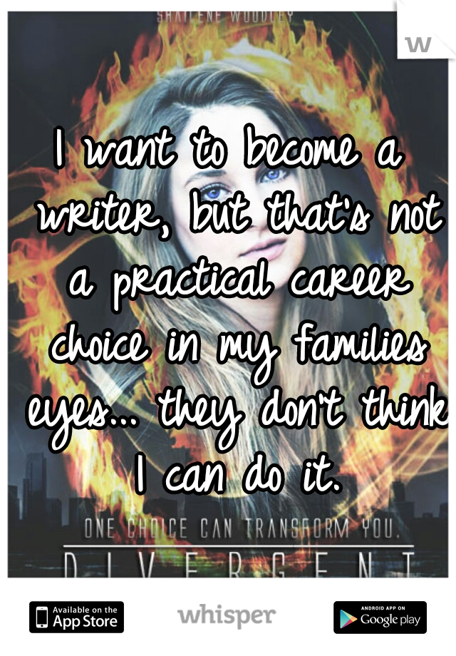 I want to become a writer, but that's not a practical career choice in my families eyes... they don't think I can do it.