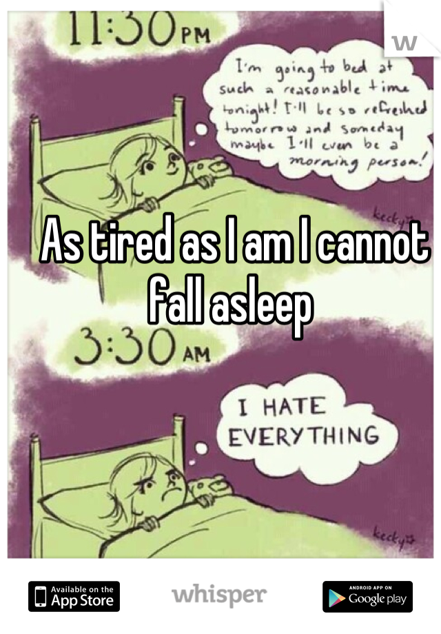 As tired as I am I cannot fall asleep