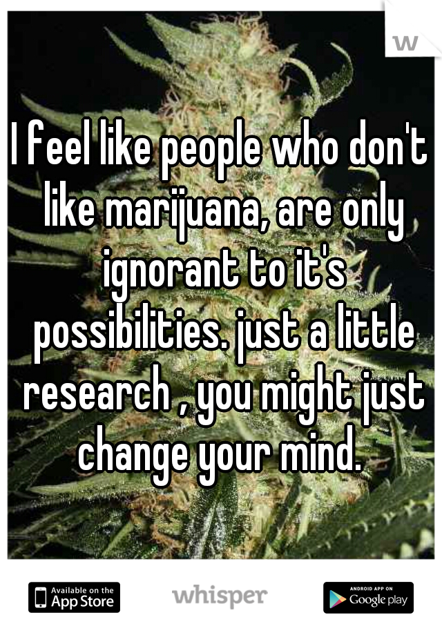 I feel like people who don't like marijuana, are only ignorant to it's possibilities. just a little research , you might just change your mind.