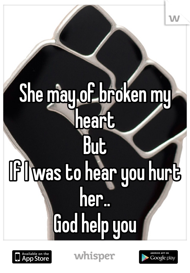 She may of broken my heart But If I was to hear you hurt her.. God help you