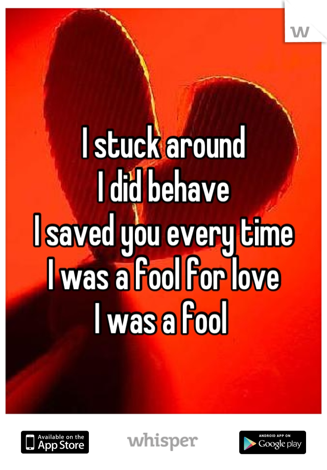 I stuck around I did behave I saved you every time I was a fool for love I was a fool