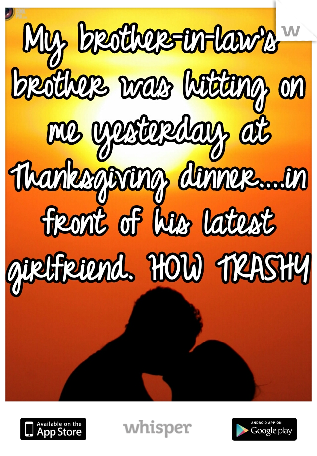 My brother-in-law's brother was hitting on me yesterday at Thanksgiving dinner....in front of his latest girlfriend. HOW TRASHY!