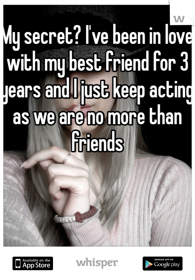 My secret? I've been in love with my best friend for 3 years and I just keep acting as we are no more than friends