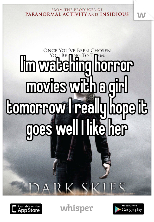 I'm watching horror movies with a girl tomorrow I really hope it goes well I like her