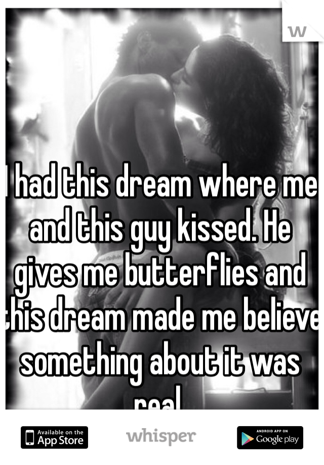I had this dream where me and this guy kissed. He gives me butterflies and this dream made me believe something about it was real.