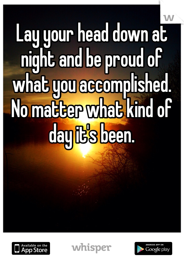 Lay your head down at night and be proud of what you accomplished. No matter what kind of day it's been.