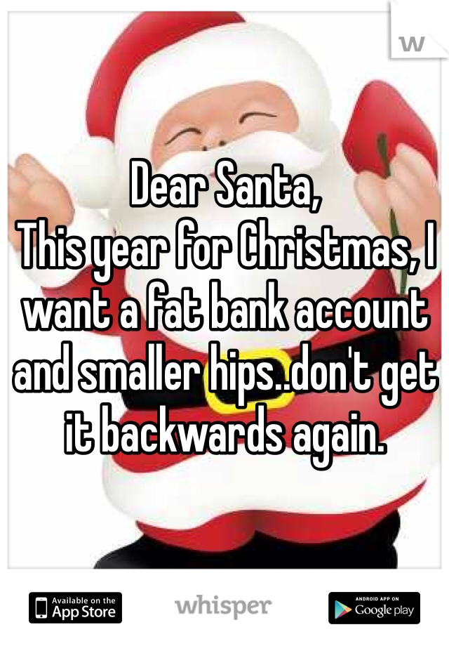 Dear Santa,  This year for Christmas, I want a fat bank account and smaller hips..don't get it backwards again.