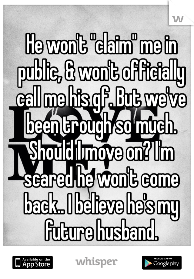 """He won't """"claim"""" me in public, & won't officially call me his gf. But we've been trough so much. Should I move on? I'm scared he won't come back.. I believe he's my future husband."""