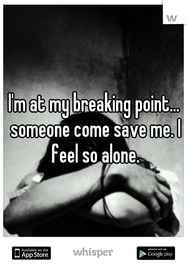 I'm at my breaking point... someone come save me. I feel so alone.