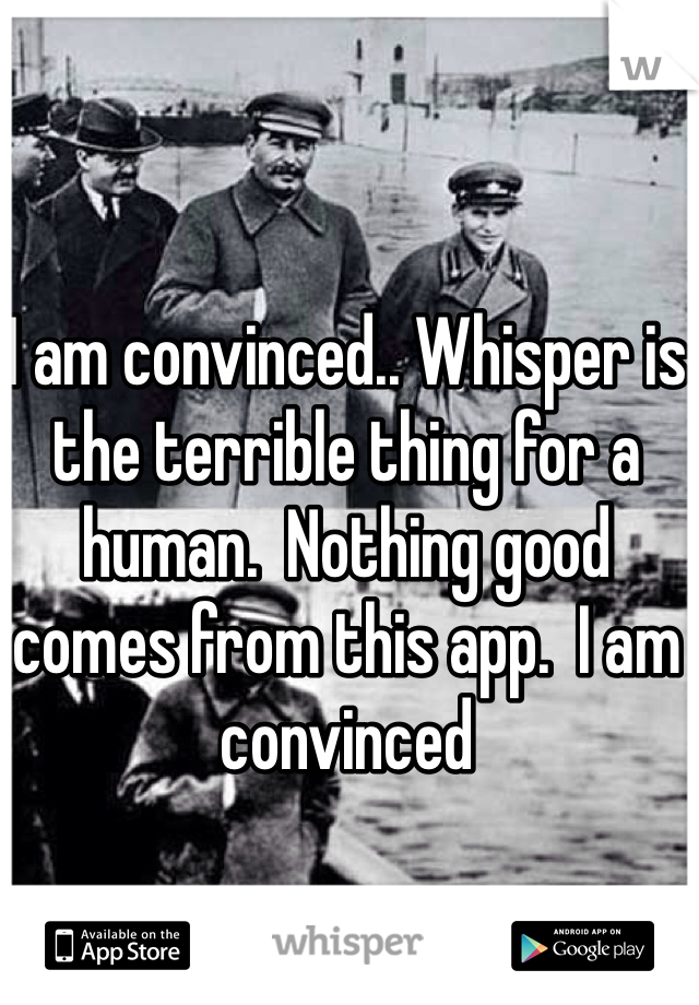 I am convinced.. Whisper is the terrible thing for a human.  Nothing good comes from this app.  I am convinced