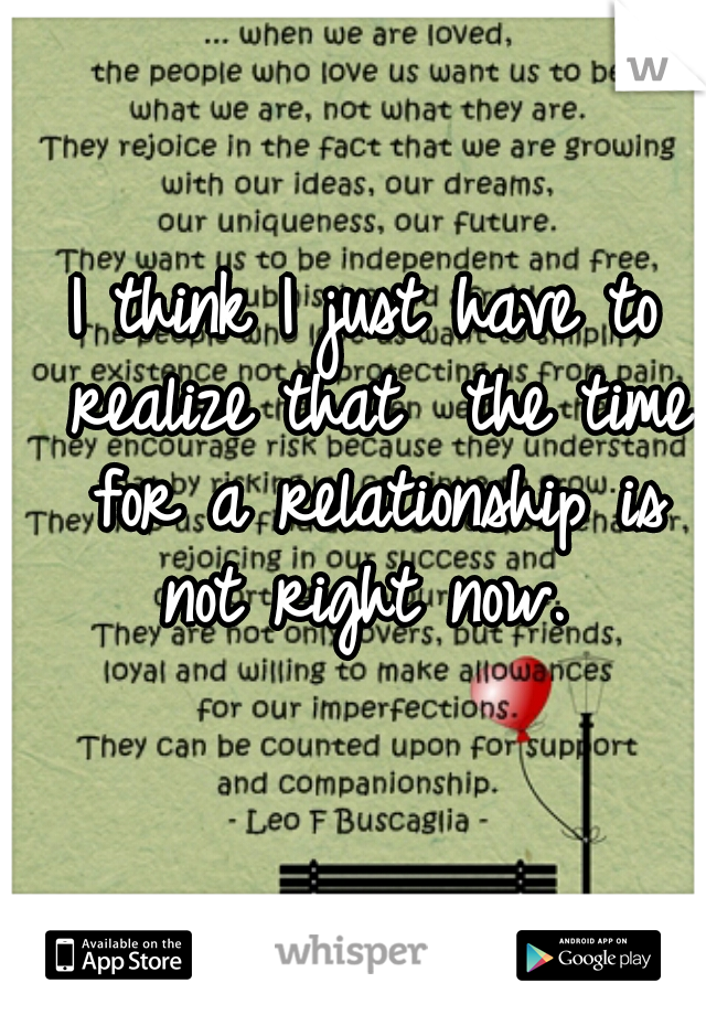 I think I just have to realize that  the time for a relationship is not right now.