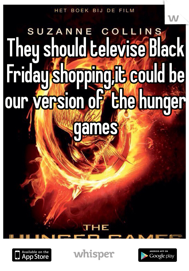 They should televise Black Friday shopping,it could be our version of  the hunger games