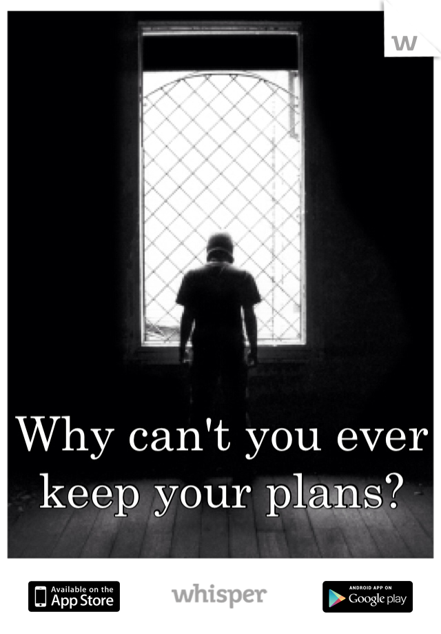 Why can't you ever keep your plans?