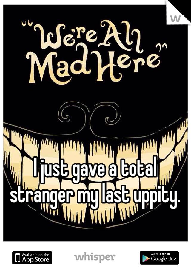 I just gave a total stranger my last uppity.