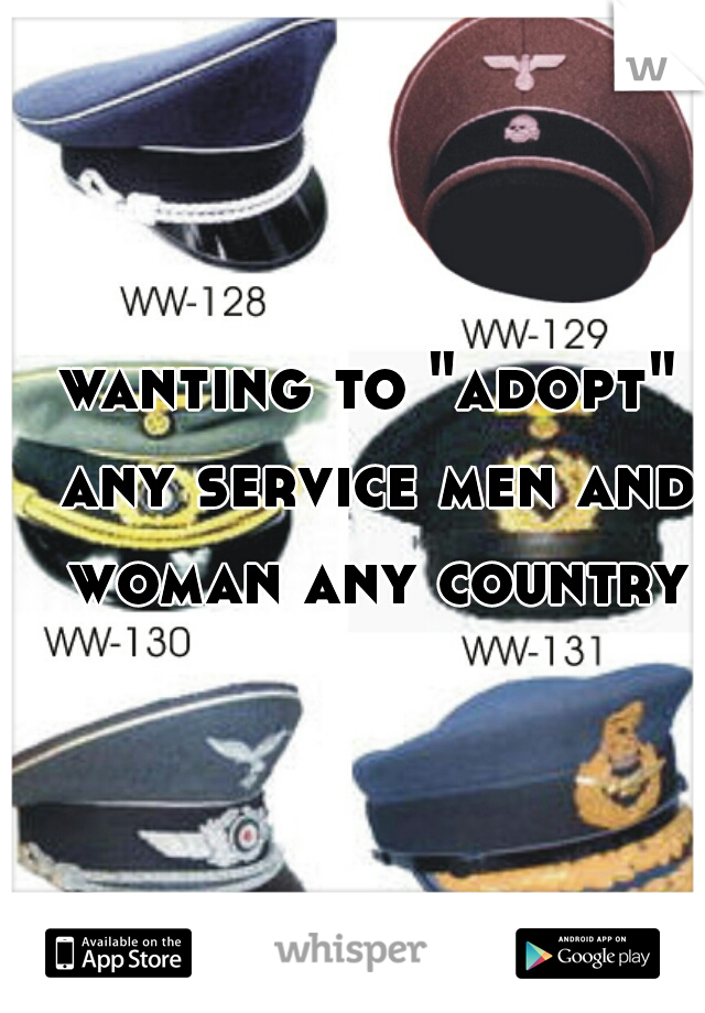 """wanting to """"adopt"""" any service men and woman any country"""