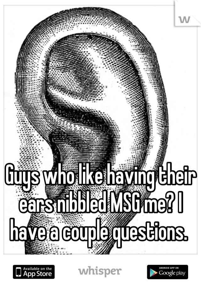 Guys who like having their ears nibbled MSG me? I have a couple questions.