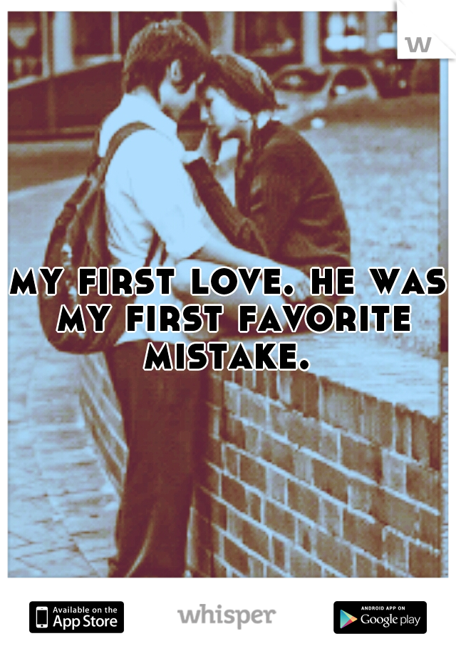 my first love. he was my first favorite mistake.