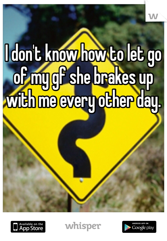 I don't know how to let go of my gf she brakes up with me every other day.