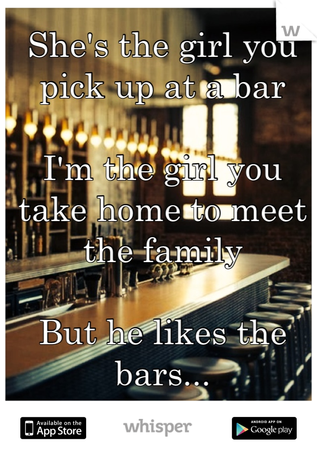 She's the girl you pick up at a bar  I'm the girl you take home to meet the family   But he likes the bars...