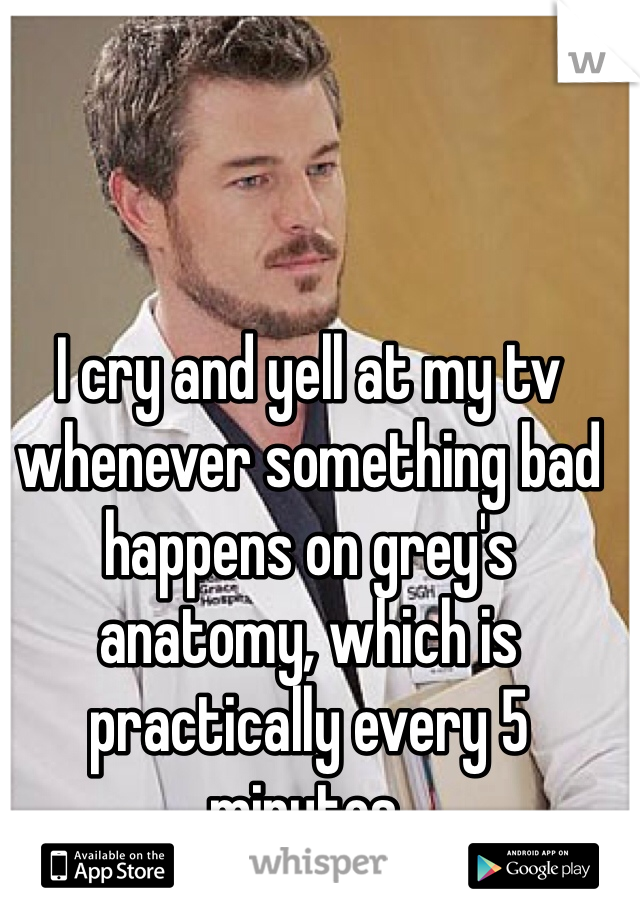 I cry and yell at my tv whenever something bad happens on grey's anatomy, which is practically every 5 minutes.