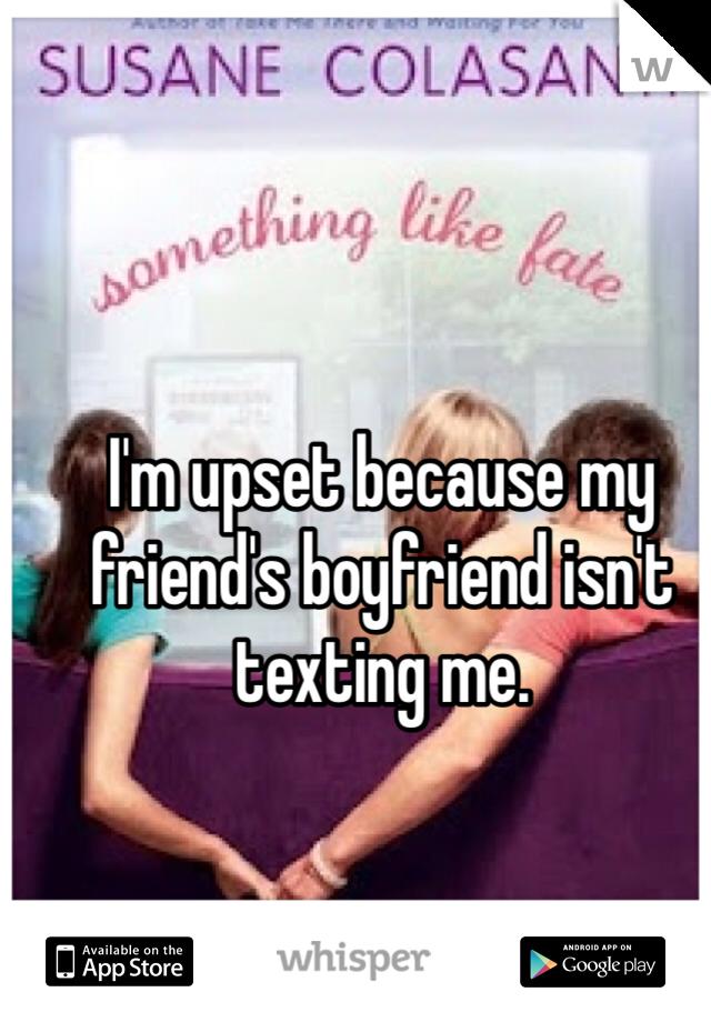I'm upset because my friend's boyfriend isn't texting me.