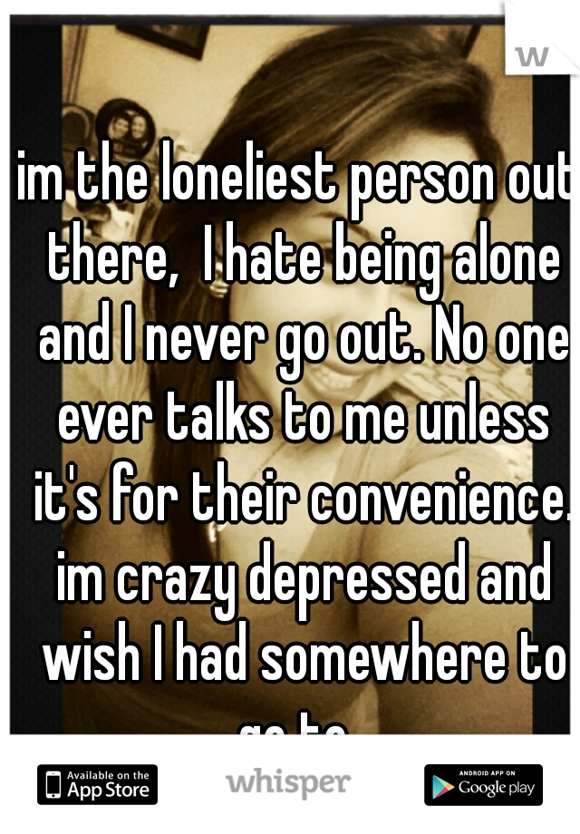 im the loneliest person out there,  I hate being alone and I never go out. No one ever talks to me unless it's for their convenience. im crazy depressed and wish I had somewhere to go to.