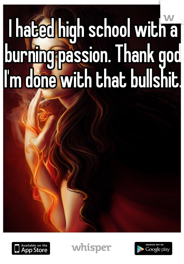 I hated high school with a burning passion. Thank god I'm done with that bullshit.