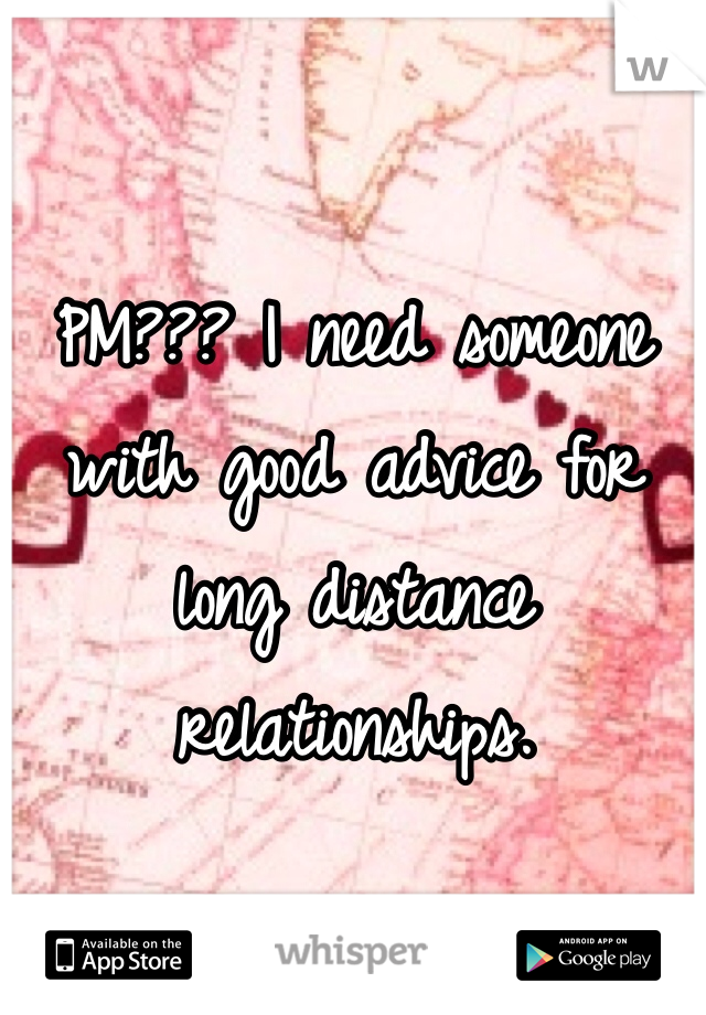 PM??? I need someone with good advice for long distance relationships.