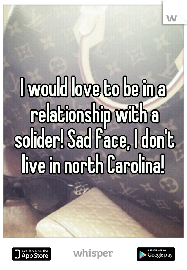 I would love to be in a relationship with a solider! Sad face, I don't live in north Carolina!