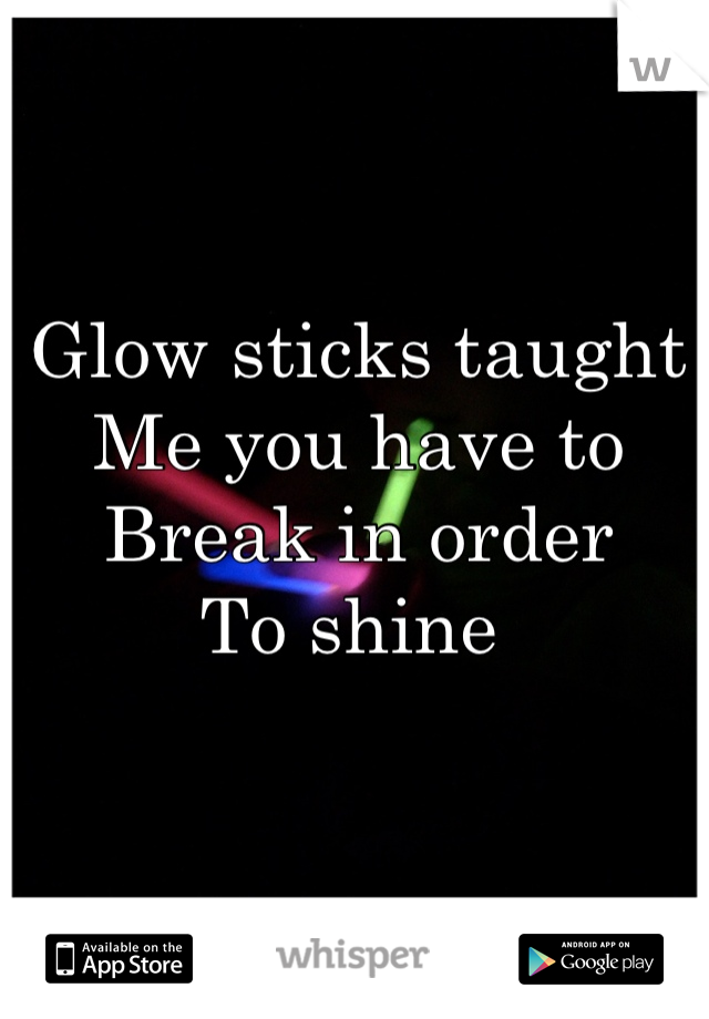 Glow sticks taught  Me you have to  Break in order To shine