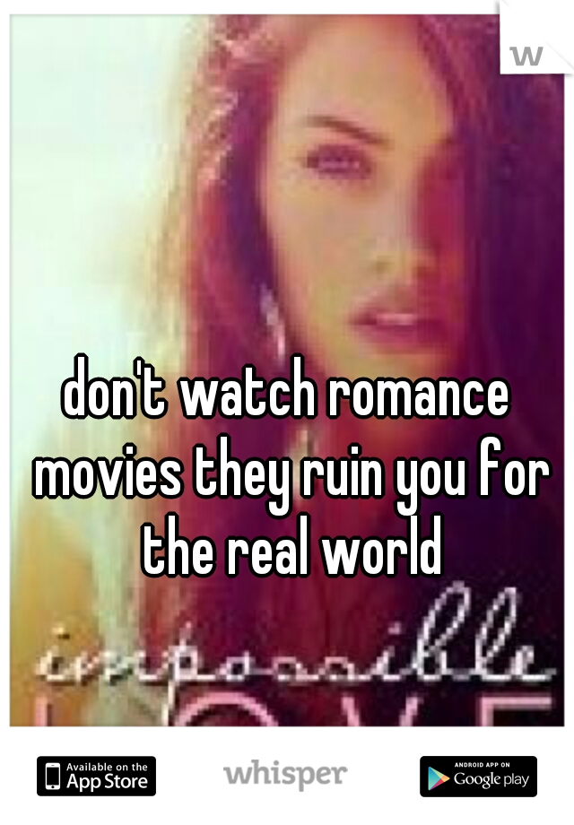 don't watch romance movies they ruin you for the real world