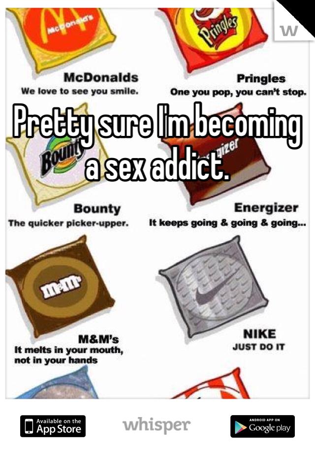 Pretty sure I'm becoming a sex addict.