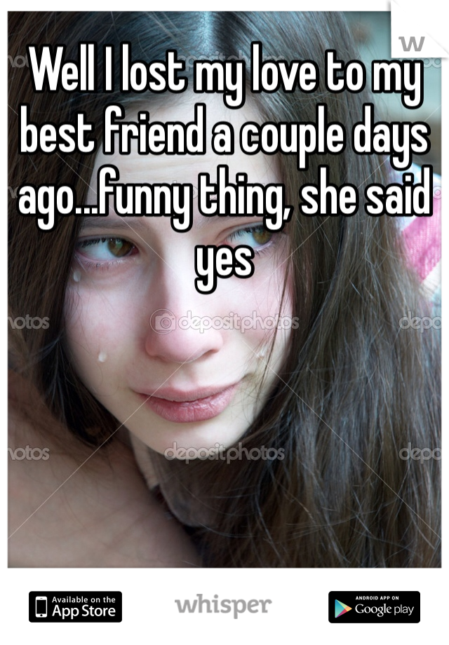 Well I lost my love to my best friend a couple days ago...funny thing, she said yes