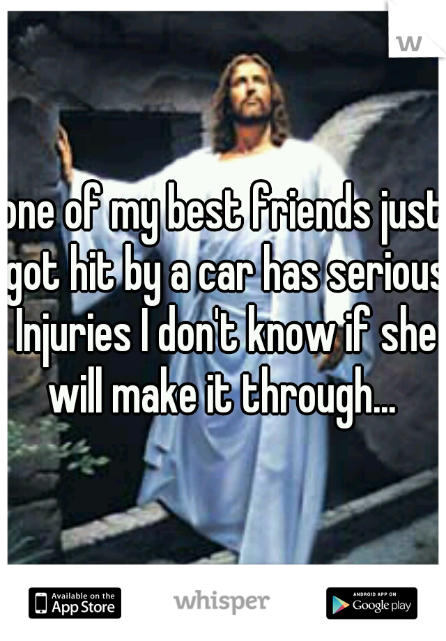 one of my best friends just got hit by a car has serious Injuries I don't know if she will make it through...