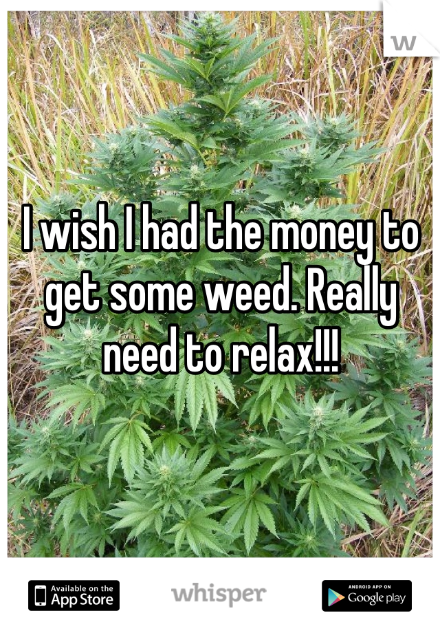 I wish I had the money to get some weed. Really need to relax!!!