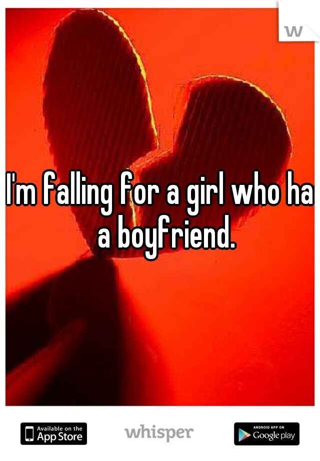I'm falling for a girl who has a boyfriend.