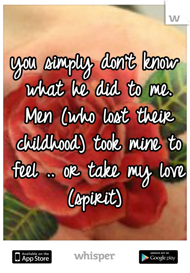 you simply don't know what he did to me. Men (who lost their childhood) took mine to feel .. or take my love (spirit)