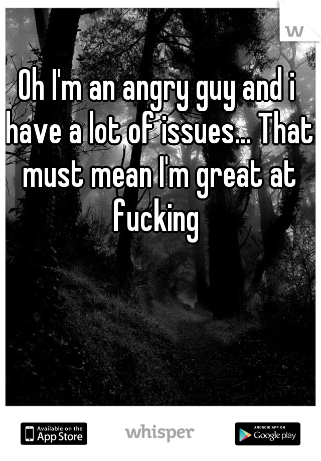 Oh I'm an angry guy and i have a lot of issues... That must mean I'm great at fucking