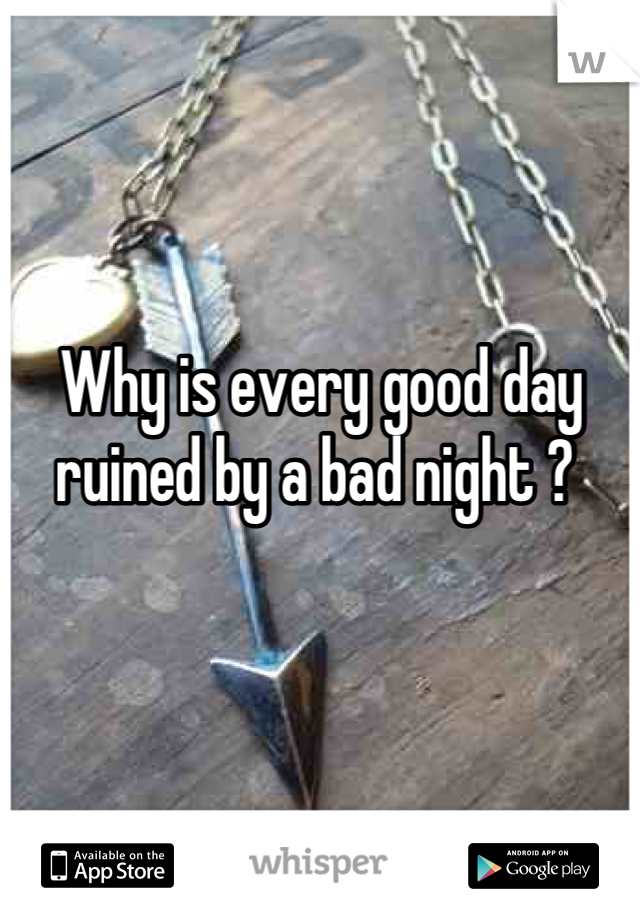 Why is every good day ruined by a bad night ?