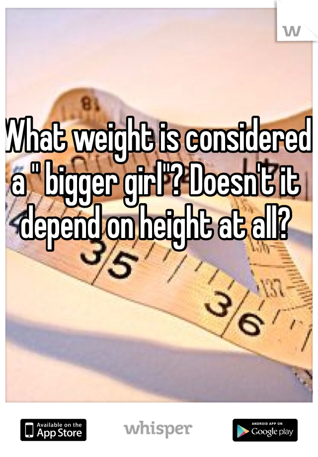 "What weight is considered a "" bigger girl""? Doesn't it depend on height at all?"