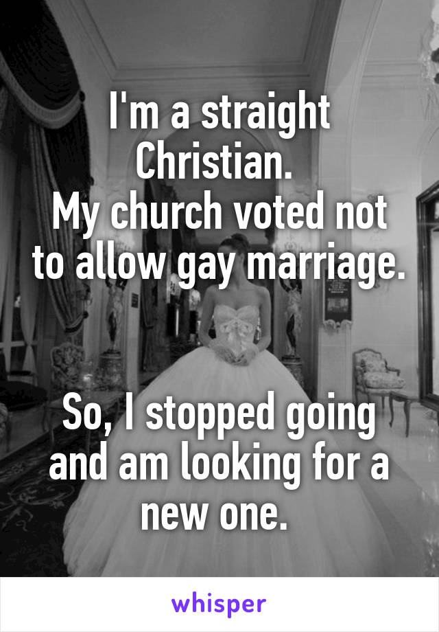 I'm a straight Christian.  My church voted not to allow gay marriage.   So, I stopped going and am looking for a new one.