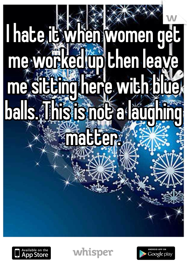 I hate it when women get me worked up then leave me sitting here with blue balls. This is not a laughing matter.